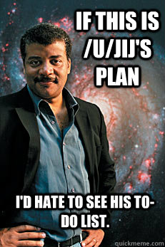 If this is /u/jij's plan I'd hate to see his to-do list. - If this is /u/jij's plan I'd hate to see his to-do list.  Neil deGrasse Tyson