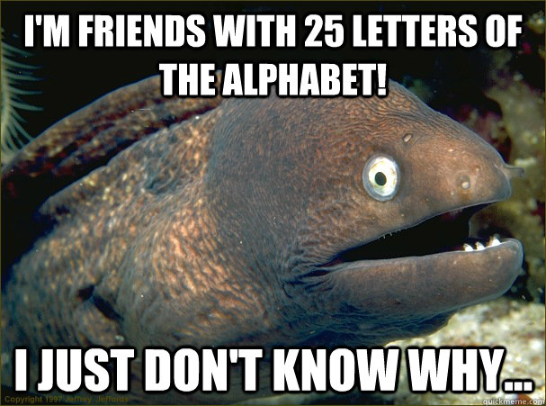I'm friends with 25 letters of the alphabet! I just don't know why... - I'm friends with 25 letters of the alphabet! I just don't know why...  Bad Joke Eel
