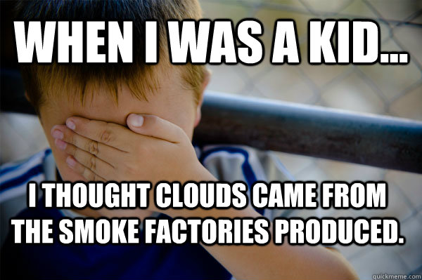 WHEN I WAS A KID... i thought clouds came from the smoke factories produced. - WHEN I WAS A KID... i thought clouds came from the smoke factories produced.  Confession kid