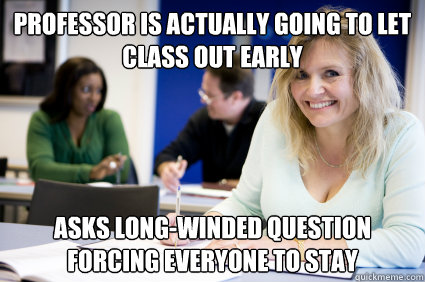 Professor is actually going to let class out early Asks long-winded question forcing everyone to stay  - Professor is actually going to let class out early Asks long-winded question forcing everyone to stay   Middle-aged nontraditional college student