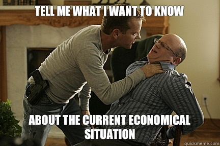Tell me what I want to know About the current economical situation