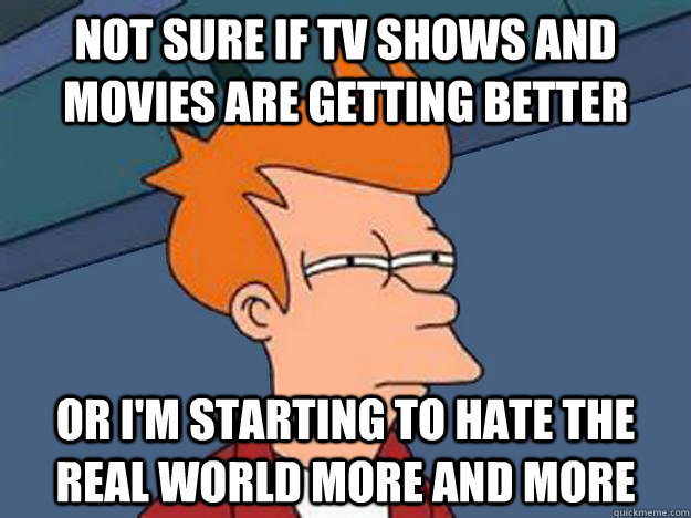Not sure if tv shows and movies are getting better or i'm starting to hate the real world more and more - Not sure if tv shows and movies are getting better or i'm starting to hate the real world more and more  Unsure Fry