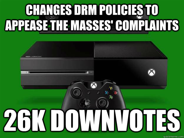 Changes DRM policies to appease the masses' complaints 26k downvotes - Changes DRM policies to appease the masses' complaints 26k downvotes  Scumbag Xbox One