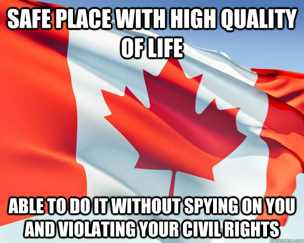 safe place with high quality of life  able to do it without spying on you and violating your civil rights - safe place with high quality of life  able to do it without spying on you and violating your civil rights  Good Guy Canada