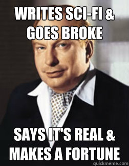 writes sci-fi & goes broke says it's real & makes a fortune  L Ron
