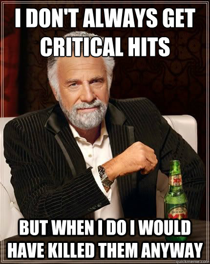i don't always get critical hits but when i do i would have killed them anyway - i don't always get critical hits but when i do i would have killed them anyway  Most Interesting Man