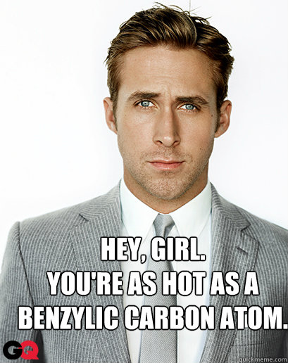 Hey, girl. You're as hot as a benzylic carbon atom.