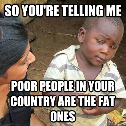 So you're telling me poor people in your country are the fat ones