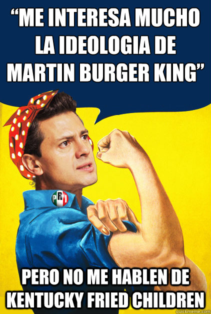 """Me interesa mucho la ideologíia de Martin Burger King"" pero no me hablen de Kentucky Fried children   Pena Nieto"