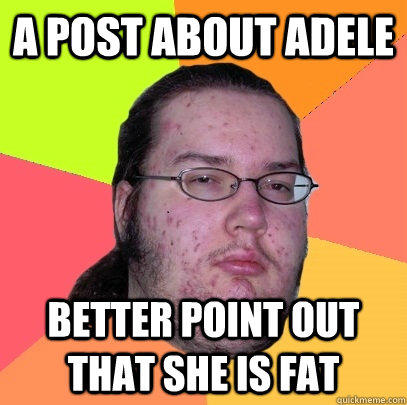 A post about Adele better point out that she is fat  Butthurt Dweller