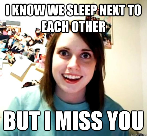 I know we sleep next to each other But I miss you - I know we sleep next to each other But I miss you  Overly Attached Girlfriend
