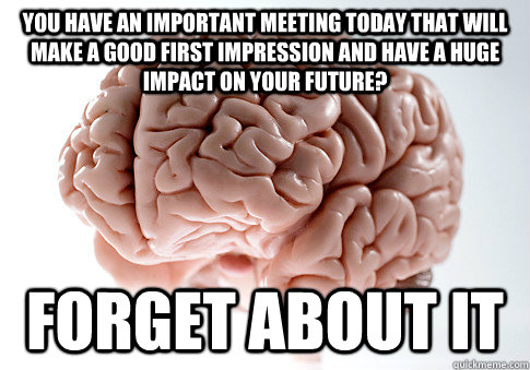 You have an important meeting today that will make a good first impression and have a huge impact on your future? Forget about it - You have an important meeting today that will make a good first impression and have a huge impact on your future? Forget about it  Scumbag Brain