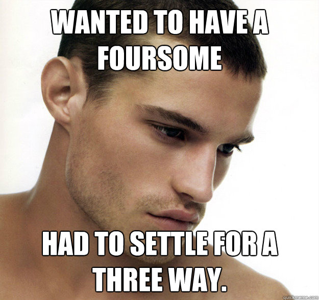 Wanted to have a foursome Had to settle for a three way.    Beautiful People Problems
