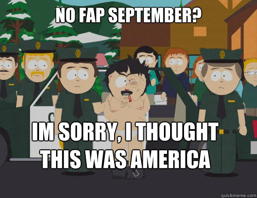 No fap september? IM SORRY, I THOUGHT THIS WAS AMERICA
