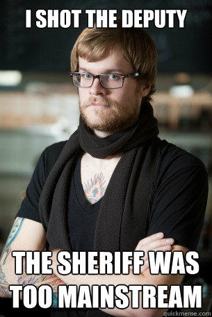 i shot the deputy  the sheriff was too mainstream  Hipster Barista