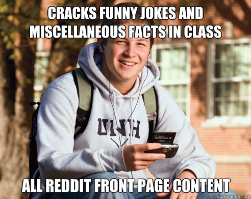 Cracks funny jokes and miscellaneous facts in class  All Reddit front page content - Cracks funny jokes and miscellaneous facts in class  All Reddit front page content  College Freshman