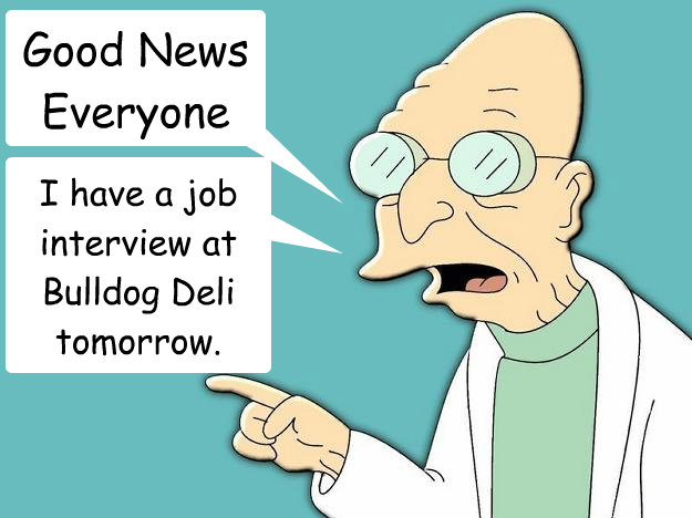 Good News Everyone I have a job interview at Bulldog Deli tomorrow.