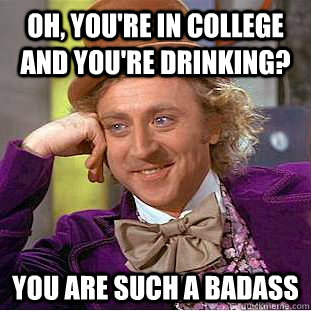 oh, you're in college and you're drinking? you are such a badass - oh, you're in college and you're drinking? you are such a badass  Condescending Wonka