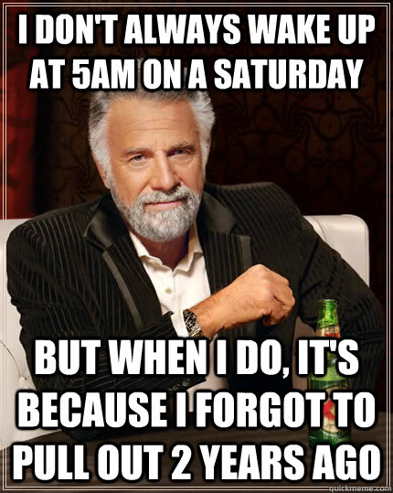 I don't always wake up at 5am on a saturday but when I do, it's because I forgot to pull out 2 years ago  The Most Interesting Man In The World