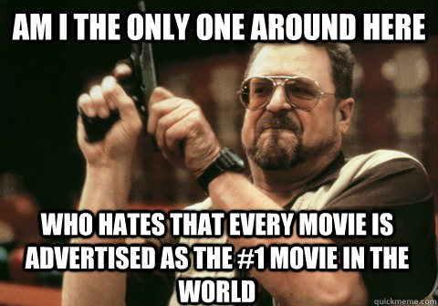 Am I the only one around here who hates that every movie is advertised as the #1 movie in the world - Am I the only one around here who hates that every movie is advertised as the #1 movie in the world  Am I the only one