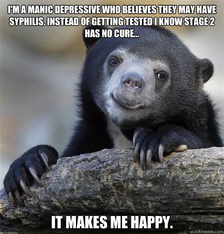 I'm a manic depressive who believes they may have Syphilis. Instead of getting tested I know stage 2 has no cure... It makes me happy.  - I'm a manic depressive who believes they may have Syphilis. Instead of getting tested I know stage 2 has no cure... It makes me happy.   HAPPY CONFESSION BEAR