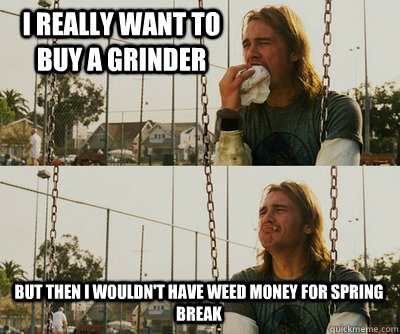 I really want to buy a grinder But then I wouldn't have weed money for spring break - I really want to buy a grinder But then I wouldn't have weed money for spring break  First World Stoner Problems