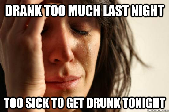 Drank too much last night Too sick to get drunk tonight  First World Problems