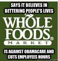 Says it believes in bettering people's lives Is against Obamacare and cuts employees hours  - Says it believes in bettering people's lives Is against Obamacare and cuts employees hours   Whole Foods