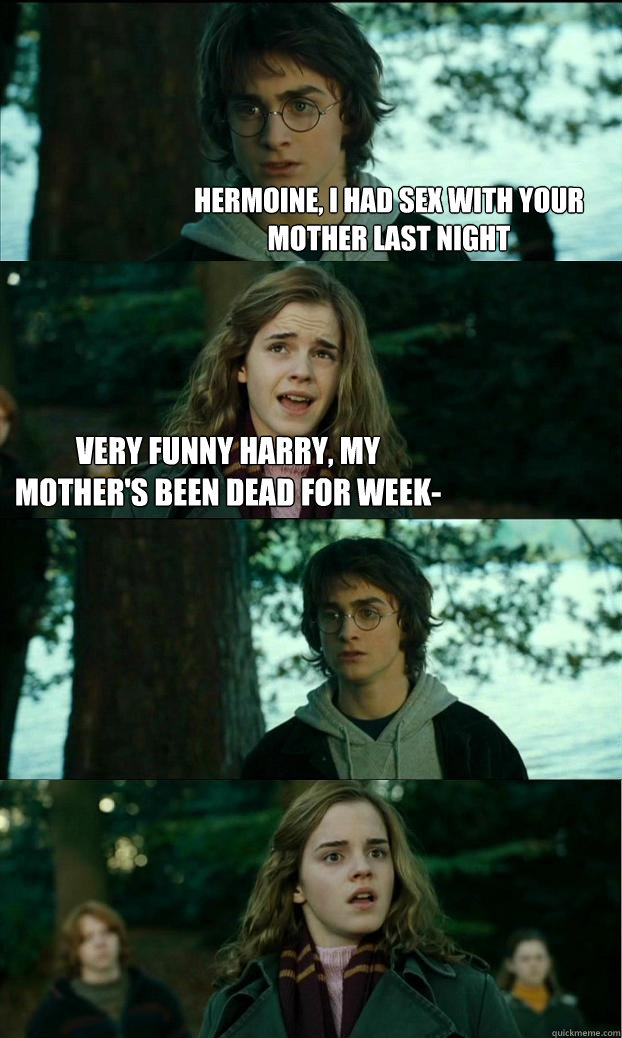 Hermoine, I had sex with your mother last night  Very funny Harry, my mother's been dead for week-   - Hermoine, I had sex with your mother last night  Very funny Harry, my mother's been dead for week-    Horny Harry