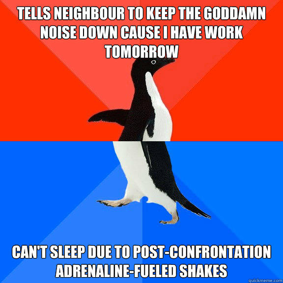 tells neighbour to keep the goddamn noise down cause i have work tomorrow can't sleep due to post-confrontation adrenaline-fueled shakes - tells neighbour to keep the goddamn noise down cause i have work tomorrow can't sleep due to post-confrontation adrenaline-fueled shakes  Socially Awesome Awkward Penguin
