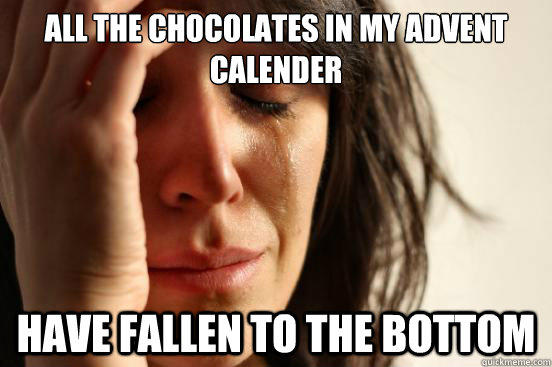 All the Chocolates in my Advent Calender Have fallen to the bottom - All the Chocolates in my Advent Calender Have fallen to the bottom  First World Problems