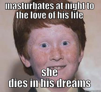MASTURBATES AT NIGHT TO THE LOVE OF HIS LIFE SHE DIES IN HIS DREAMS Over Confident Ginger