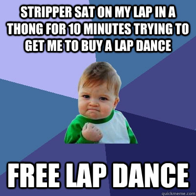 stripper sat on my lap in a thong for 10 minutes trying to get me to buy a lap dance free lap dance - stripper sat on my lap in a thong for 10 minutes trying to get me to buy a lap dance free lap dance  Success Kid