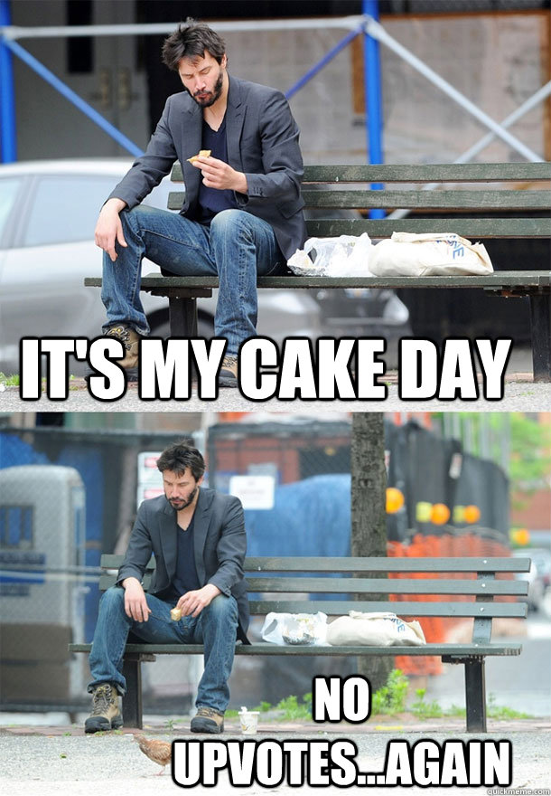It's my cake day no upvotes...again  Sad Keanu