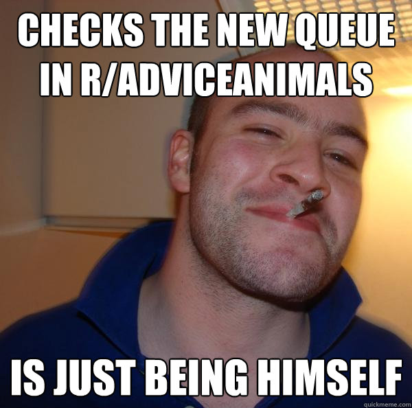 Checks the new queue in r/AdviceAnimals Is just being himself - Checks the new queue in r/AdviceAnimals Is just being himself  Misc