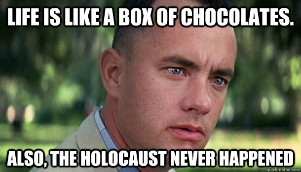 Life is like a box of chocolates. Also, the holocaust never happened - Life is like a box of chocolates. Also, the holocaust never happened  Offensive Forrest Gump