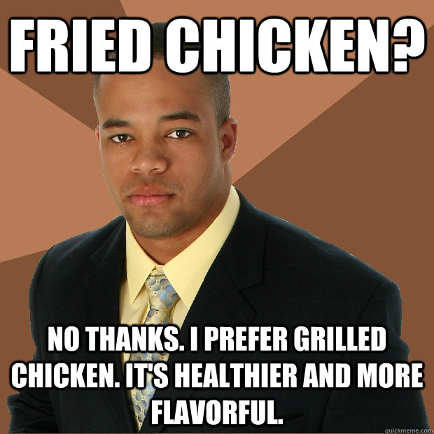Fried Chicken? no thanks. i prefer grilled chicken. it's healthier and more flavorful.  - Fried Chicken? no thanks. i prefer grilled chicken. it's healthier and more flavorful.   Successful Black Man