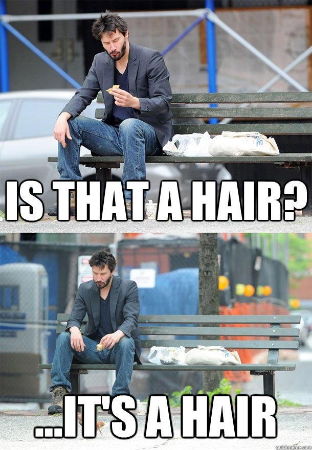 Is that a hair? ...It's a Hair - Is that a hair? ...It's a Hair  Sad Keanu