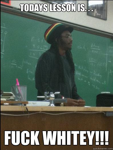 Todays Lesson Is. . . FUCK WHITEY!!!  Rasta Science Teacher