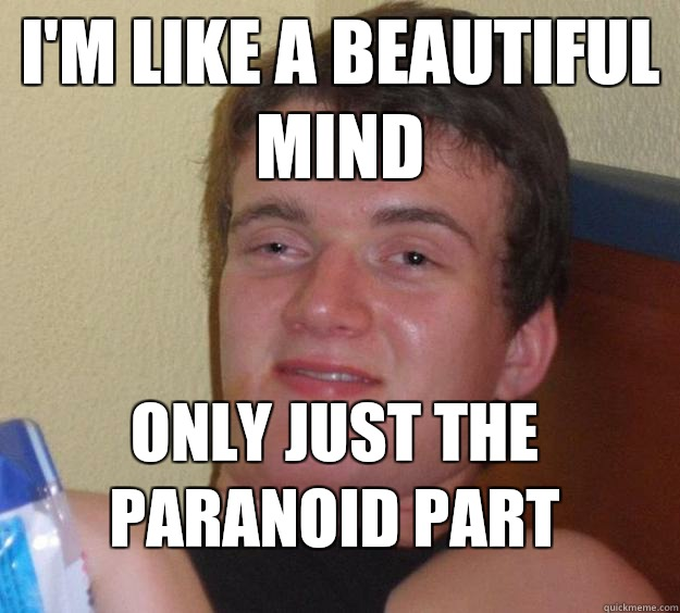 I'm like a beautiful mind Only just the paranoid part - I'm like a beautiful mind Only just the paranoid part  10 Guy