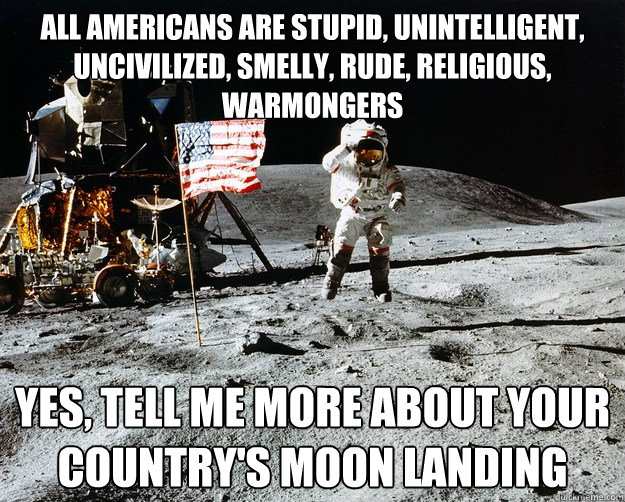 All Americans are stupid, unintelligent, uncivilized, smelly, rude, religious, Warmongers Yes, tell me more about your country's moon landing - All Americans are stupid, unintelligent, uncivilized, smelly, rude, religious, Warmongers Yes, tell me more about your country's moon landing  Unimpressed Astronaut