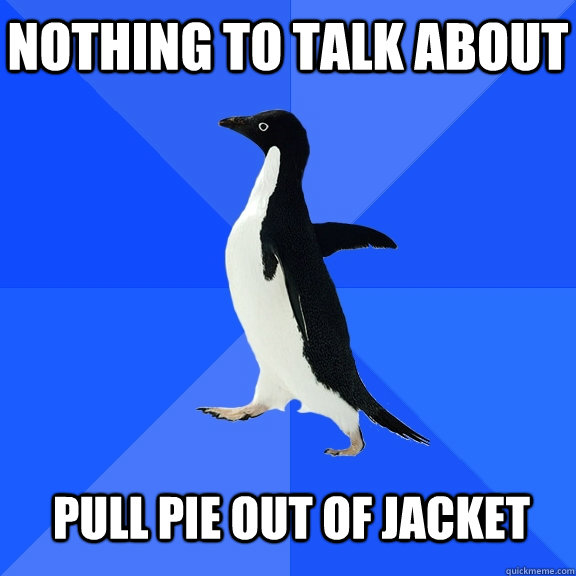 Nothing to talk about  Pull pie out of jacket  - Nothing to talk about  Pull pie out of jacket   Socially Awkward Penguin