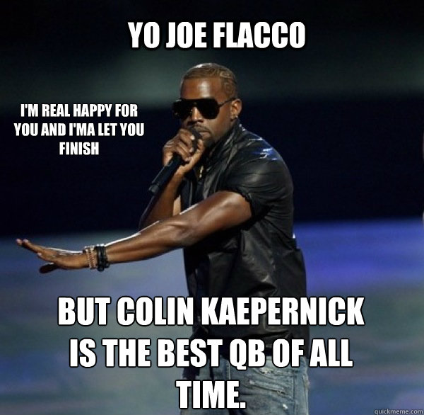 YO Joe Flacco I'm real happy for you and I'ma let you finish  BUT Colin Kaepernick is the best QB of all time.