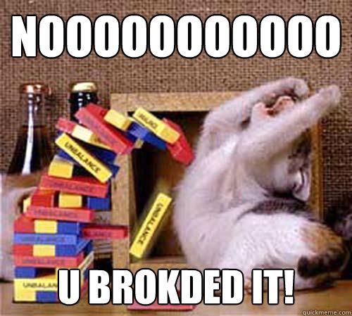 noooooooooooooooooo u brokded it!