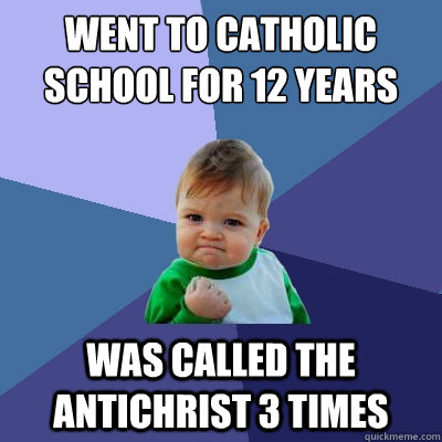 Went to Catholic School for 12 years Was called the antichrist 3 times - Went to Catholic School for 12 years Was called the antichrist 3 times  Success Kid