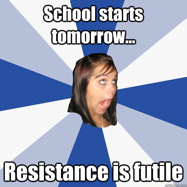 School starts tomorrow... Resistance is futile - Annoying ...