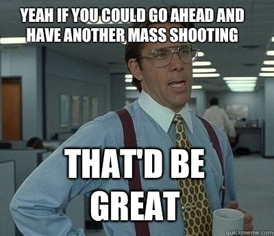 Yeah if you could go ahead and have another mass shooting  That'd be great - Yeah if you could go ahead and have another mass shooting  That'd be great  Misc