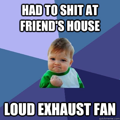 Had to shit at friend's house loud exhaust fan - Had to shit at friend's house loud exhaust fan  Success Kid