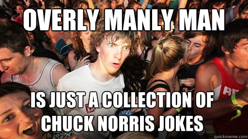 Overly Manly man is just a collection of chuck norris jokes  - Overly Manly man is just a collection of chuck norris jokes   Sudden Clarity Clarence
