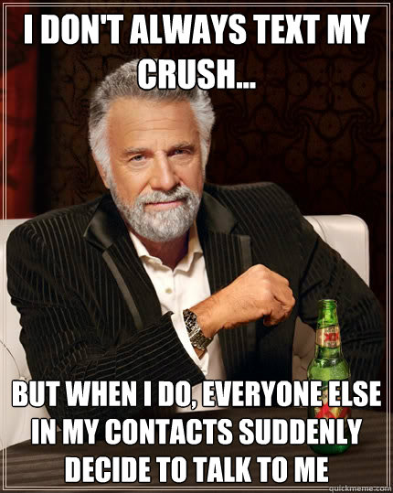 I don't always text my crush... but when I do, everyone else in my contacts suddenly decide to talk to me - I don't always text my crush... but when I do, everyone else in my contacts suddenly decide to talk to me  The Most Interesting Man In The World